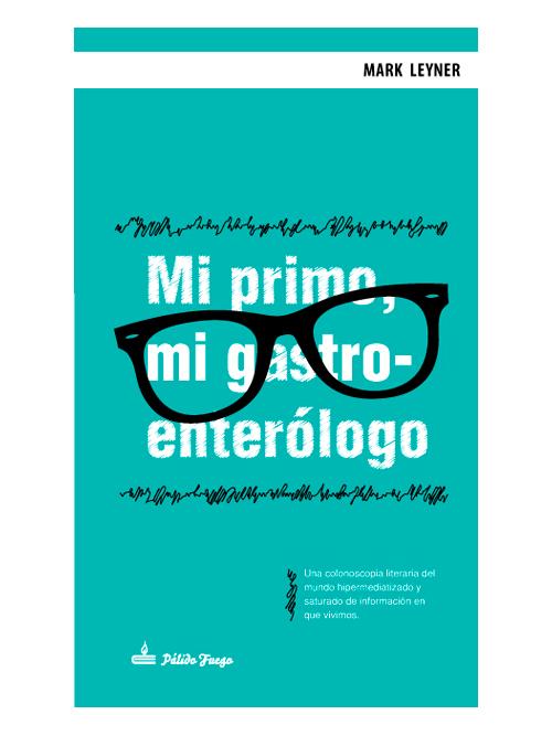 Mi primo, mi gastroenterólogo - Mark Leyner - Libros Antimateria